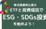 株式投資初心者はETFと投資信託でESG投資・SDGs投資から始めよう!